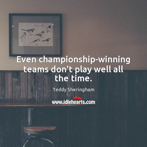 Even championship-winning teams don't play well all the time. Image