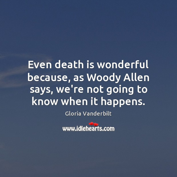 Even death is wonderful because, as Woody Allen says, we're not going Gloria Vanderbilt Picture Quote