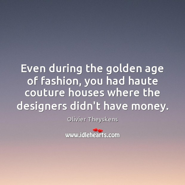Even during the golden age of fashion, you had haute couture houses Image