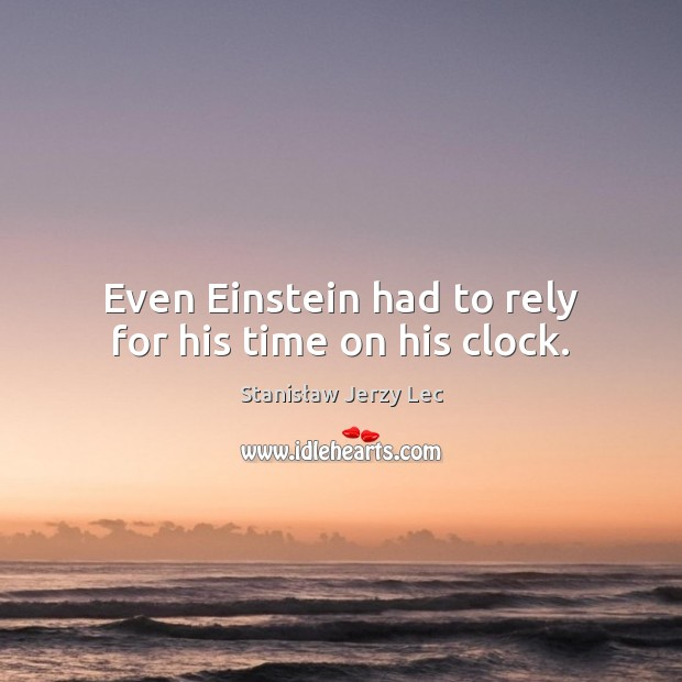 Even Einstein had to rely for his time on his clock. Stanisław Jerzy Lec Picture Quote