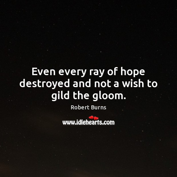 Image, Even every ray of hope destroyed and not a wish to gild the gloom.