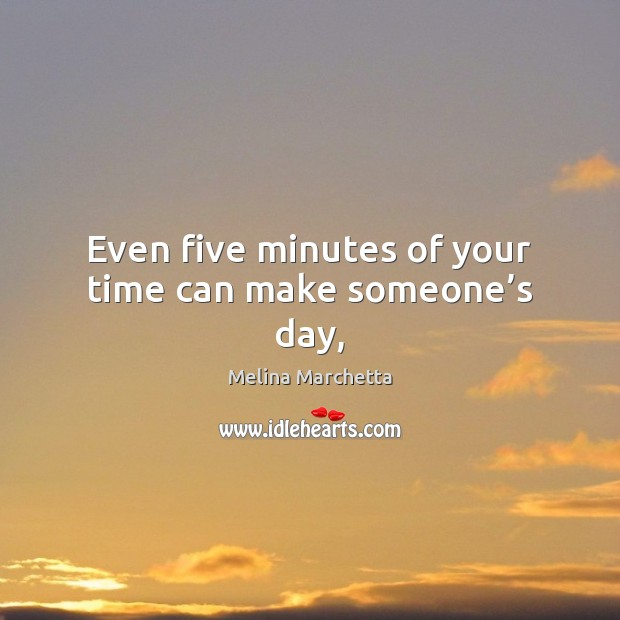Even five minutes of your time can make someone's day, Melina Marchetta Picture Quote