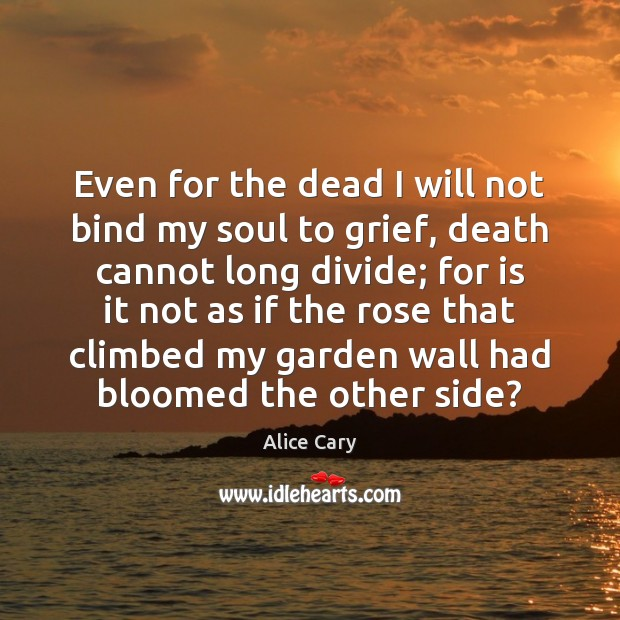 Image, Even for the dead I will not bind my soul to grief,