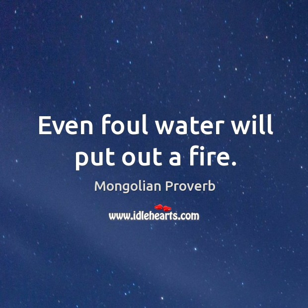 Even foul water will put out a fire. Mongolian Proverbs Image