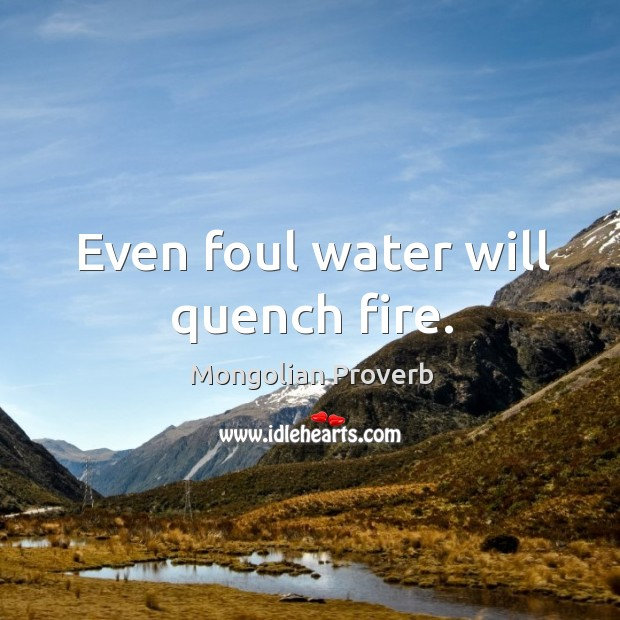 Even foul water will quench fire. Mongolian Proverbs Image