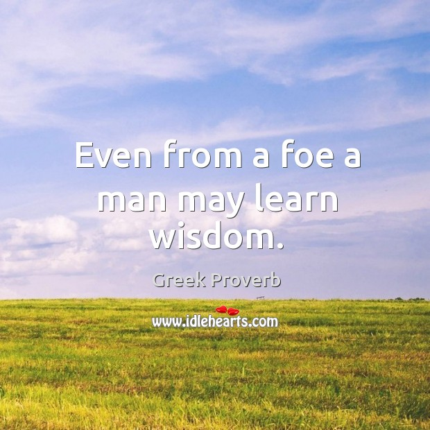 Even from a foe a man may learn wisdom. Greek Proverbs Image