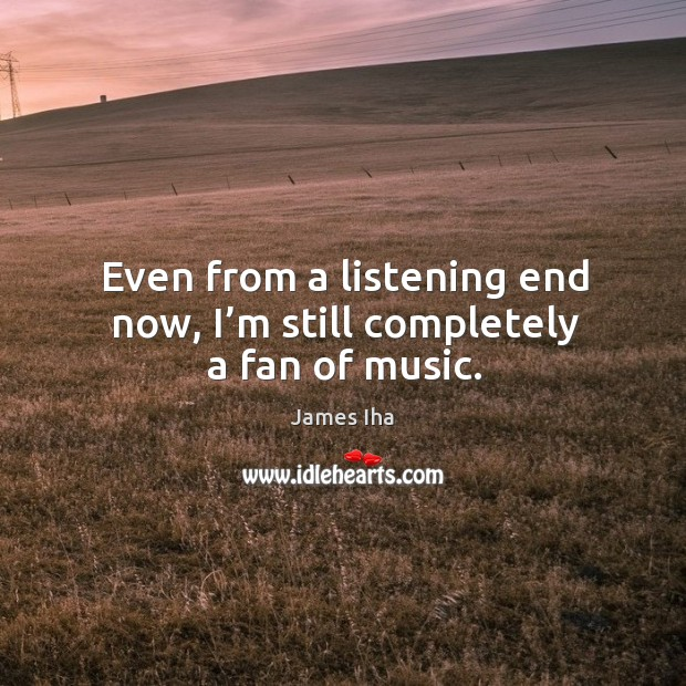 Even from a listening end now, I'm still completely a fan of music. James Iha Picture Quote