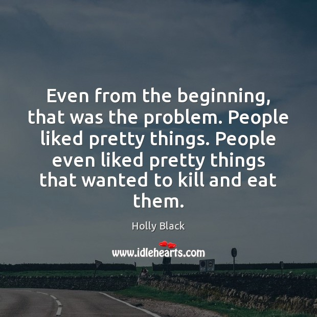 Even from the beginning, that was the problem. People liked pretty things. Image