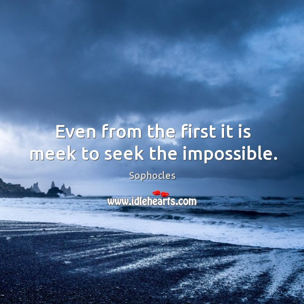 Even from the first it is meek to seek the impossible. Image