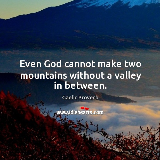 Even God cannot make two mountains without a valley in between. Gaelic Proverbs Image