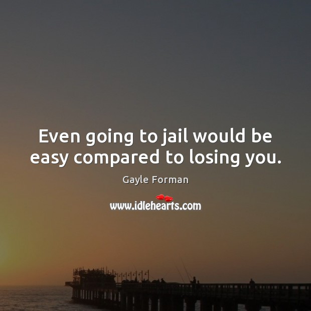 Even going to jail would be easy compared to losing you. Gayle Forman Picture Quote