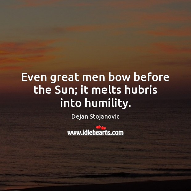 Even great men bow before the Sun; it melts hubris into humility. Dejan Stojanovic Picture Quote