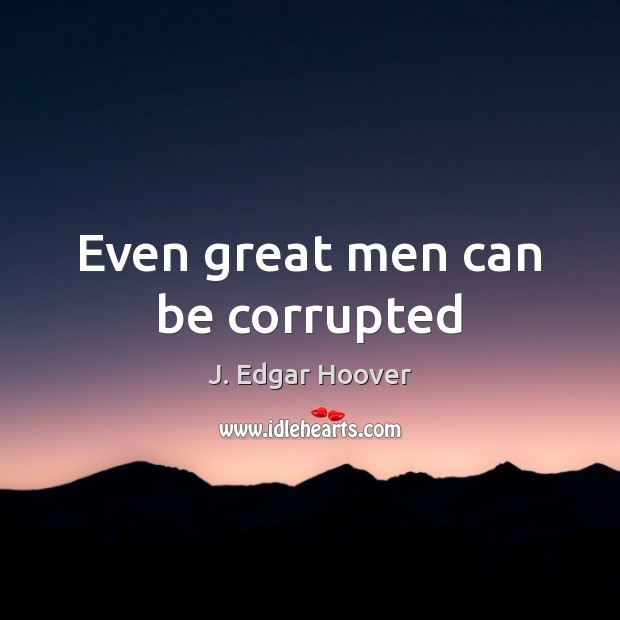 Even great men can be corrupted J. Edgar Hoover Picture Quote