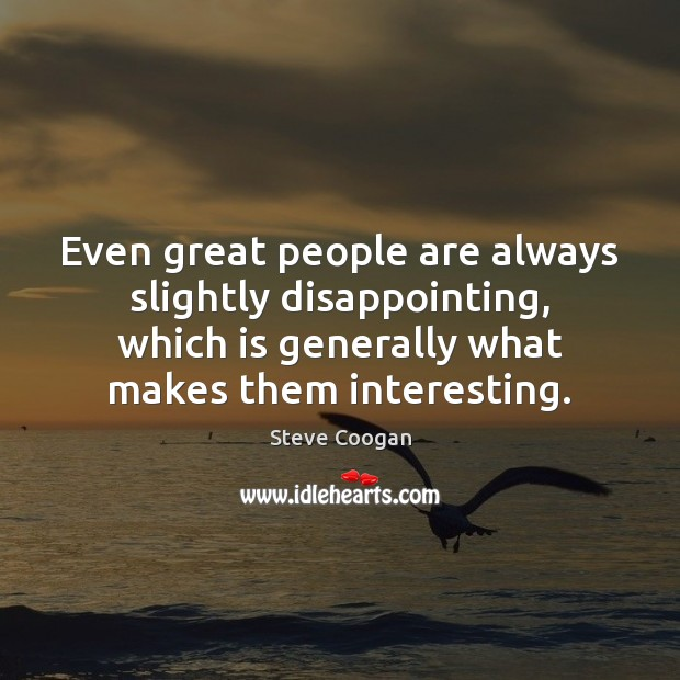Even great people are always slightly disappointing, which is generally what makes Steve Coogan Picture Quote