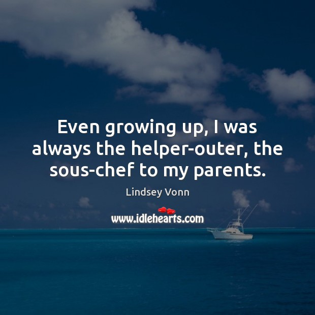 Even growing up, I was always the helper-outer, the sous-chef to my parents. Lindsey Vonn Picture Quote