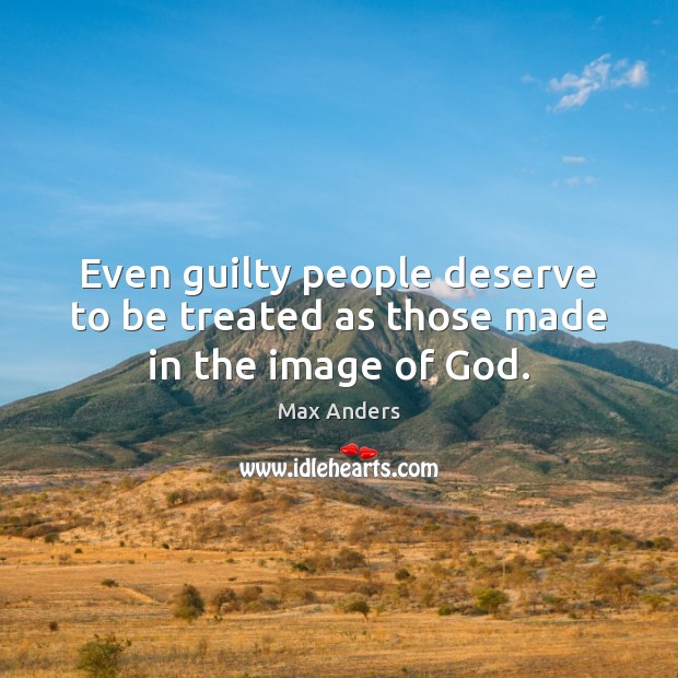 Even guilty people deserve to be treated as those made in the image of God. Max Anders Picture Quote