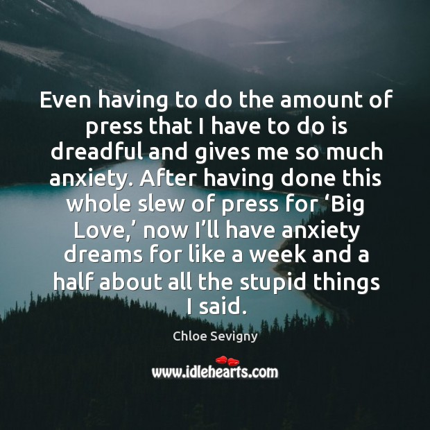 Even having to do the amount of press that I have to do is dreadful and gives me so much anxiety. Chloe Sevigny Picture Quote