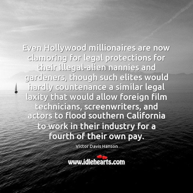 Even Hollywood millionaires are now clamoring for legal protections for their illegal-alien Victor Davis Hanson Picture Quote
