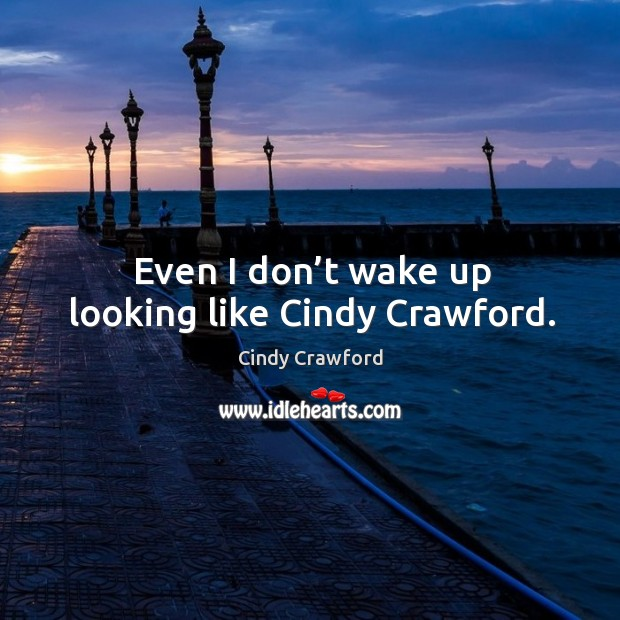 Even I don't wake up looking like cindy crawford. Cindy Crawford Picture Quote