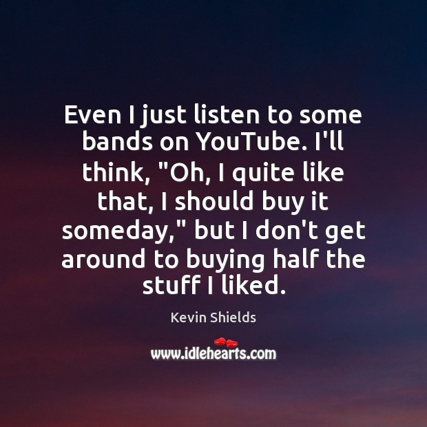 """Even I just listen to some bands on YouTube. I'll think, """"Oh, Image"""
