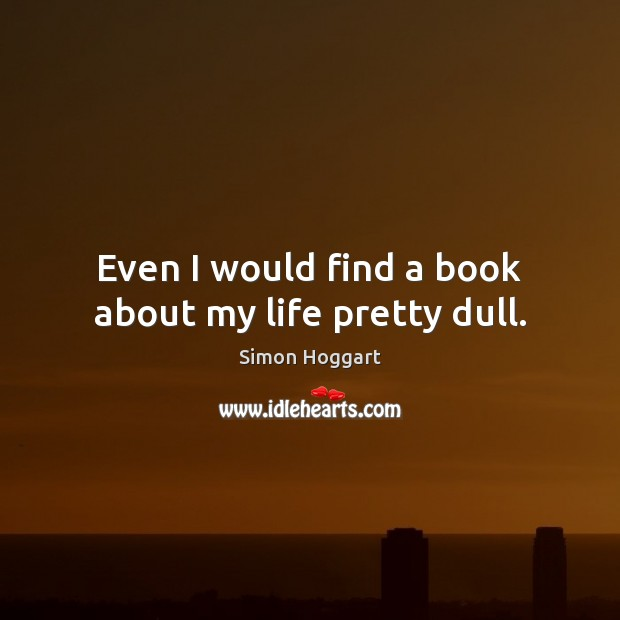 Even I would find a book about my life pretty dull. Image