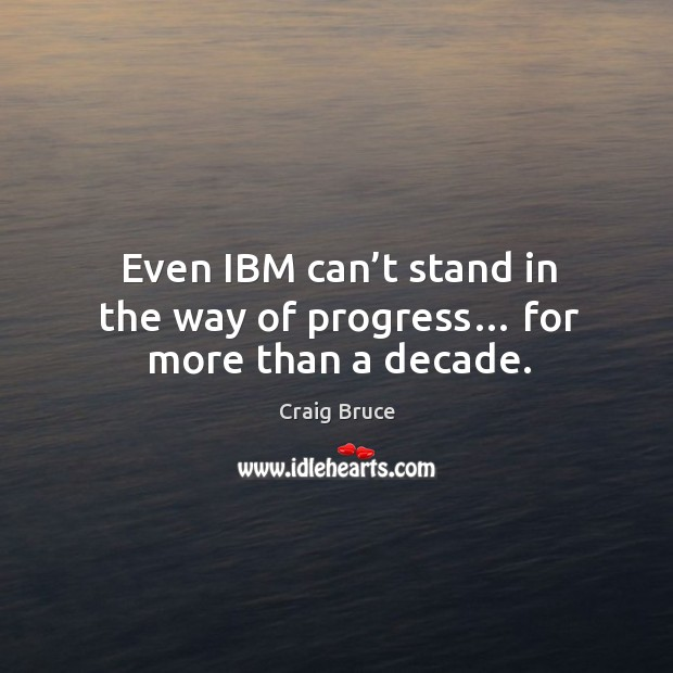 Even ibm can't stand in the way of progress… for more than a decade. Image