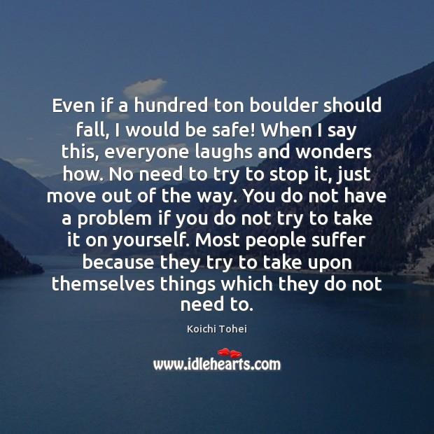 Even if a hundred ton boulder should fall, I would be safe! Image