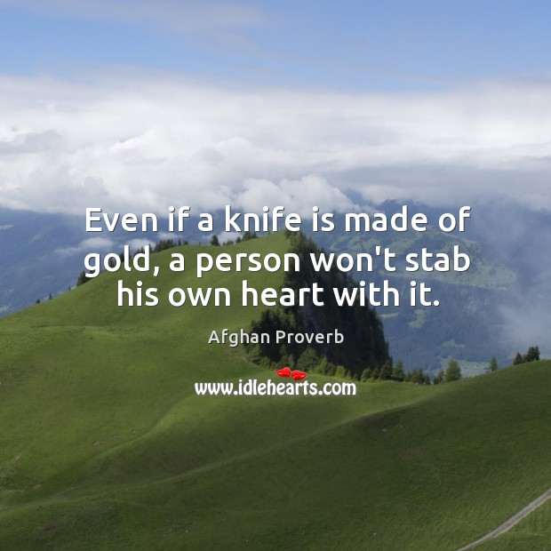 Even if a knife is made of gold, a person won't stab his own heart with it. Afghan Proverbs Image