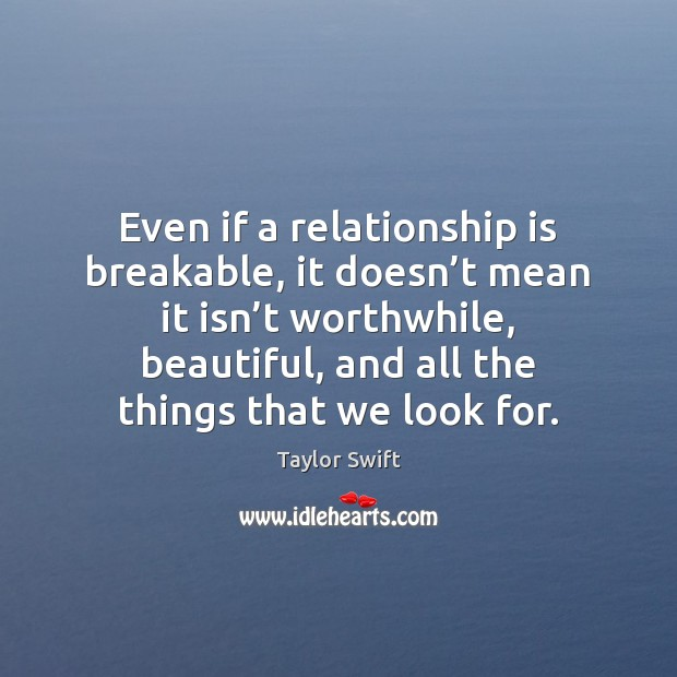 Even if a relationship is breakable, it doesn't mean it isn' Taylor Swift Picture Quote