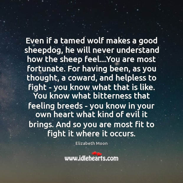 Even if a tamed wolf makes a good sheepdog, he will never Elizabeth Moon Picture Quote