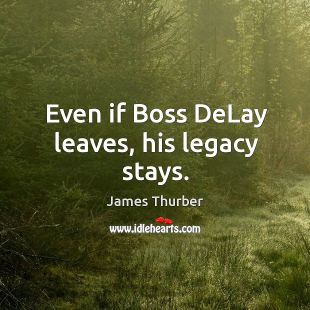 Even if boss delay leaves, his legacy stays. Image