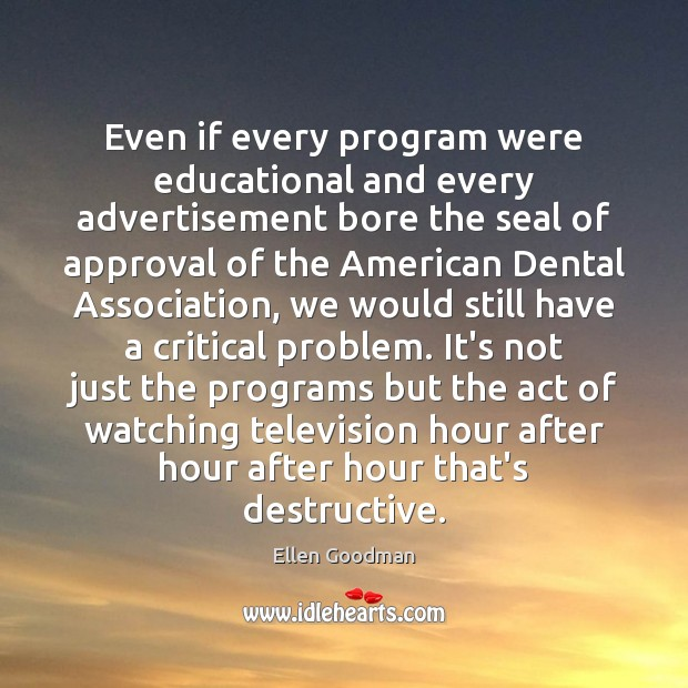 Even if every program were educational and every advertisement bore the seal Ellen Goodman Picture Quote