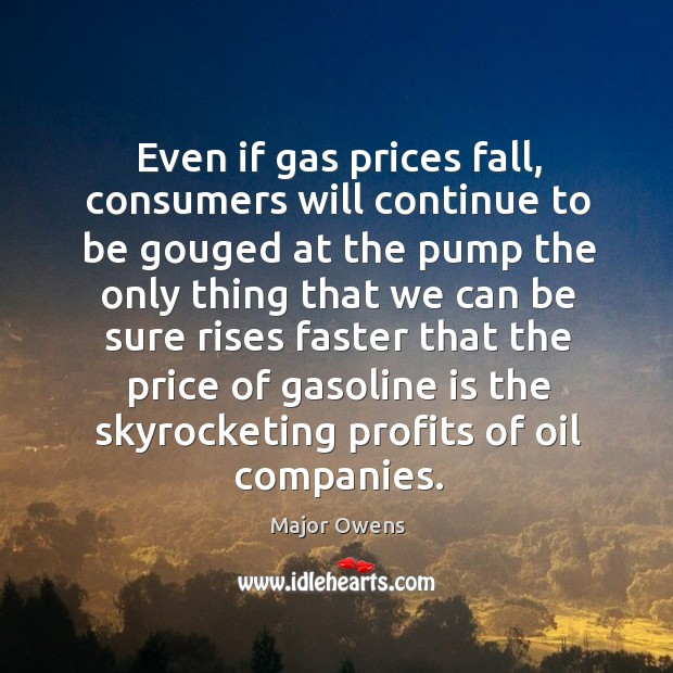 Even if gas prices fall, consumers will continue to be gouged at the pump the only thing Major Owens Picture Quote