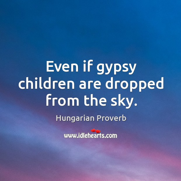 Even if gypsy children are dropped from the sky. Hungarian Proverbs Image