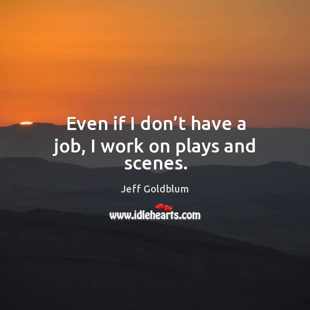 Even if I don't have a job, I work on plays and scenes. Image