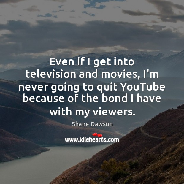 Even if I get into television and movies, I'm never going to Shane Dawson Picture Quote