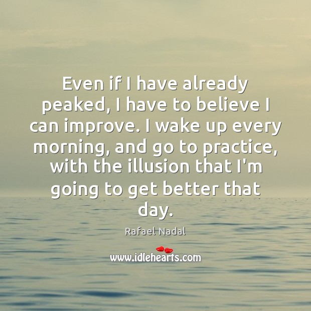 Even if I have already peaked, I have to believe I can Rafael Nadal Picture Quote