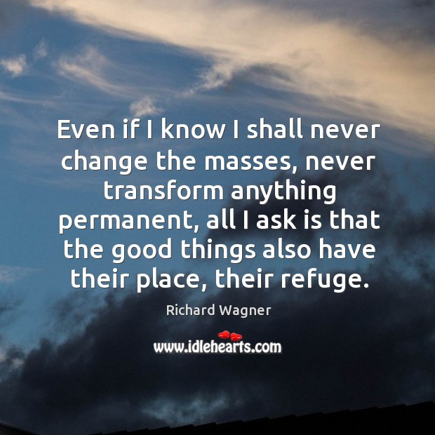 Even if I know I shall never change the masses, never transform anything permanent Richard Wagner Picture Quote
