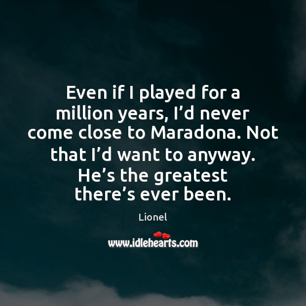 Even if I played for a million years, I'd never come Image