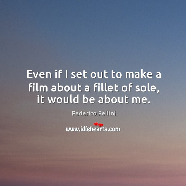 Even if I set out to make a film about a fillet of sole, it would be about me. Image