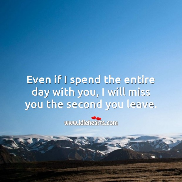 Image, Even if I spend the entire day with you, I will miss you the second you leave.