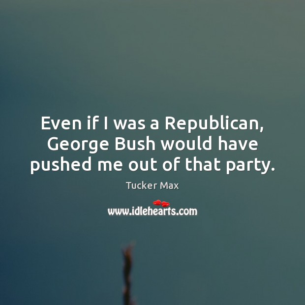Even if I was a Republican, George Bush would have pushed me out of that party. Tucker Max Picture Quote