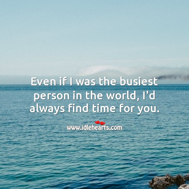 Even if I was the busiest person in the world, I'd always find time for you. Love Quotes for Her Image