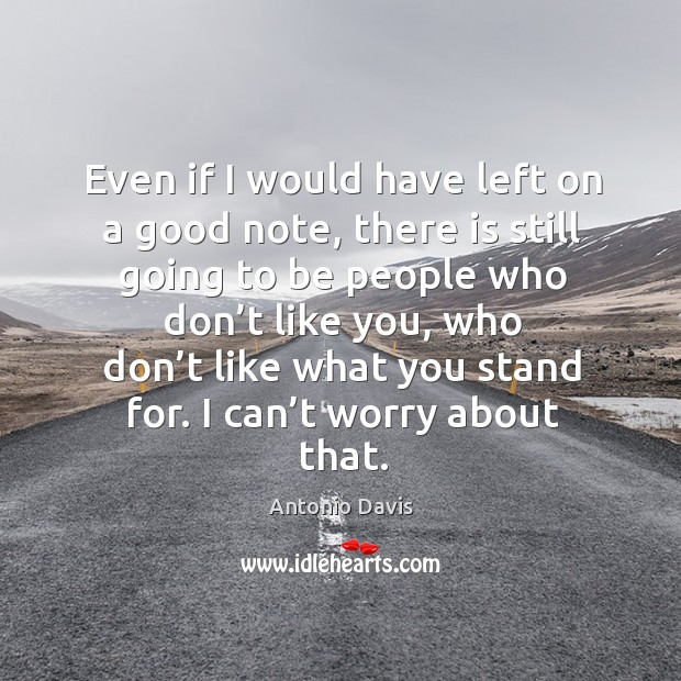 Image, Even if I would have left on a good note, there is still going to be people who don't like you