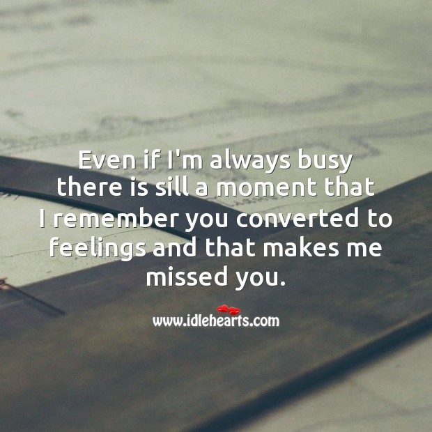Even if I'm always busy, I remember you. Missing You Quotes Image