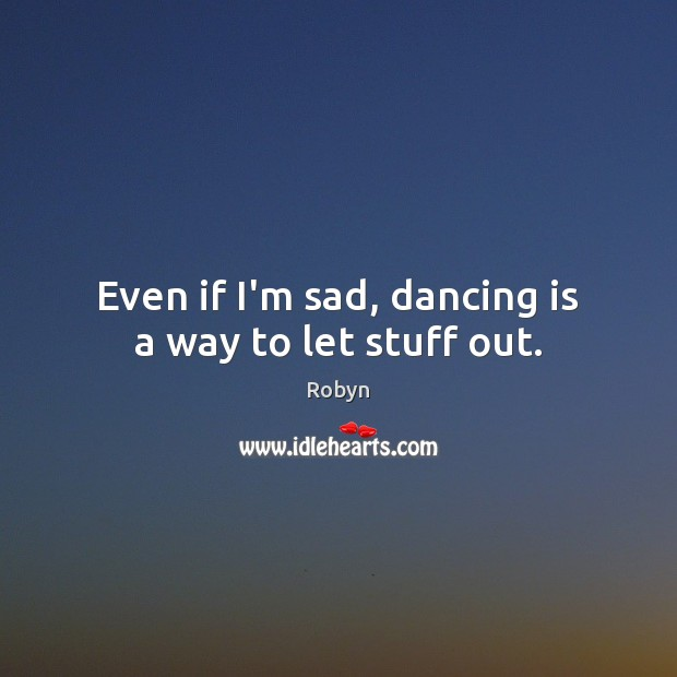 Even if I'm sad, dancing is a way to let stuff out. Dance Quotes Image