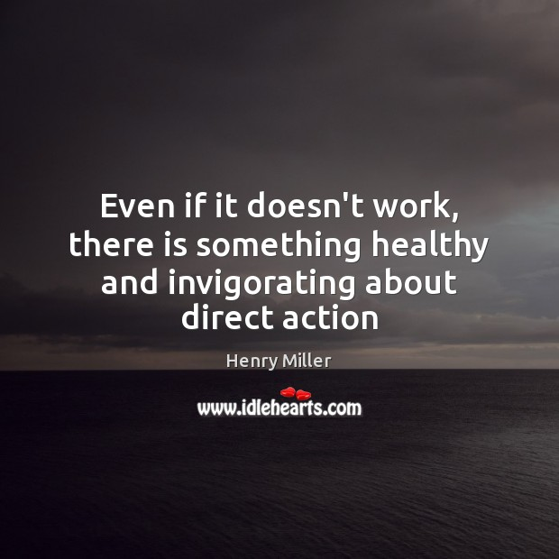 Even if it doesn't work, there is something healthy and invigorating about direct action Henry Miller Picture Quote