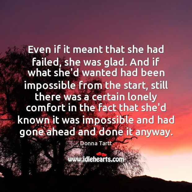 Even if it meant that she had failed, she was glad. And Donna Tartt Picture Quote