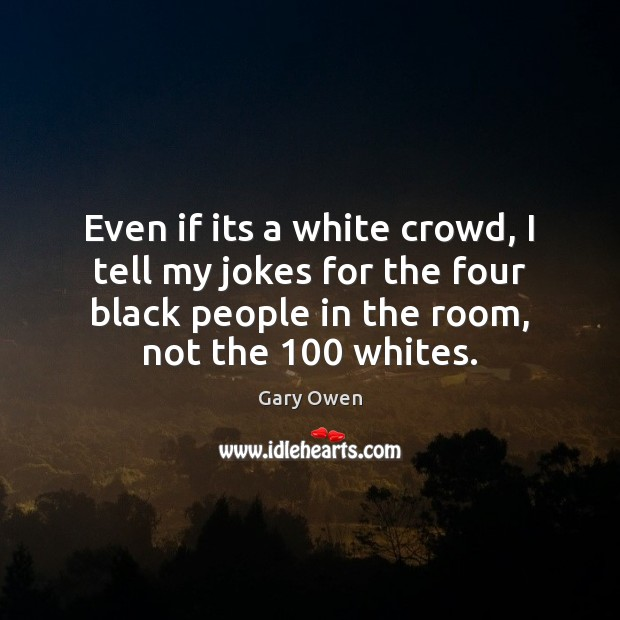 Even if its a white crowd, I tell my jokes for the Image