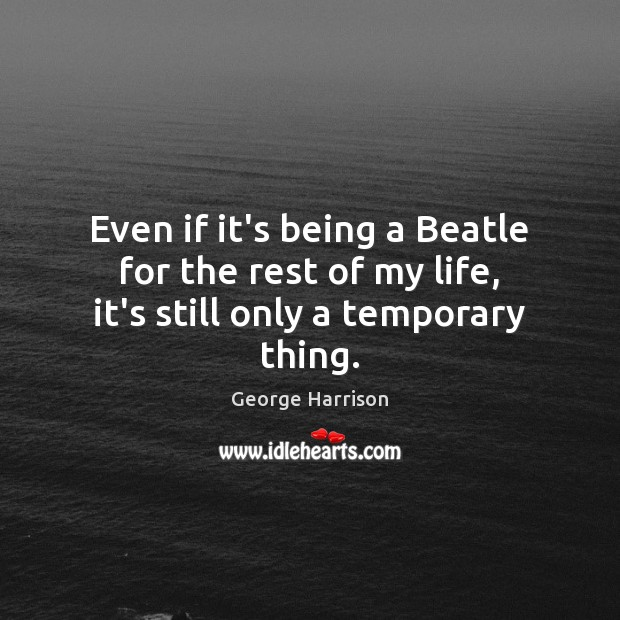 Even if it's being a Beatle for the rest of my life, it's still only a temporary thing. George Harrison Picture Quote